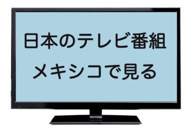 メキシコから日本のテレビ番組は視聴できる?ネット環境のみで見られる?